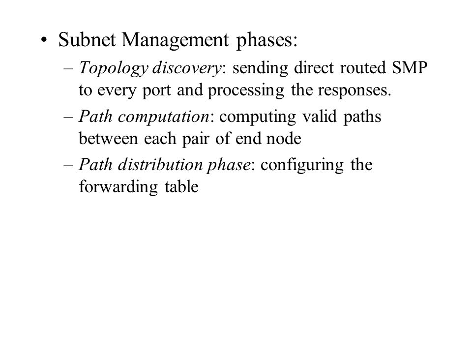 Subnet Management phases: –Topology discovery: sending direct routed SMP to every port and processing the responses. –Path computation: computing vali