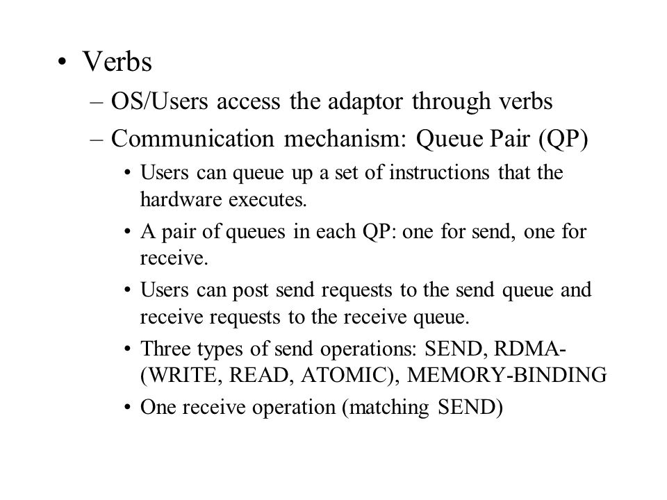 Verbs –OS/Users access the adaptor through verbs –Communication mechanism: Queue Pair (QP) Users can queue up a set of instructions that the hardware