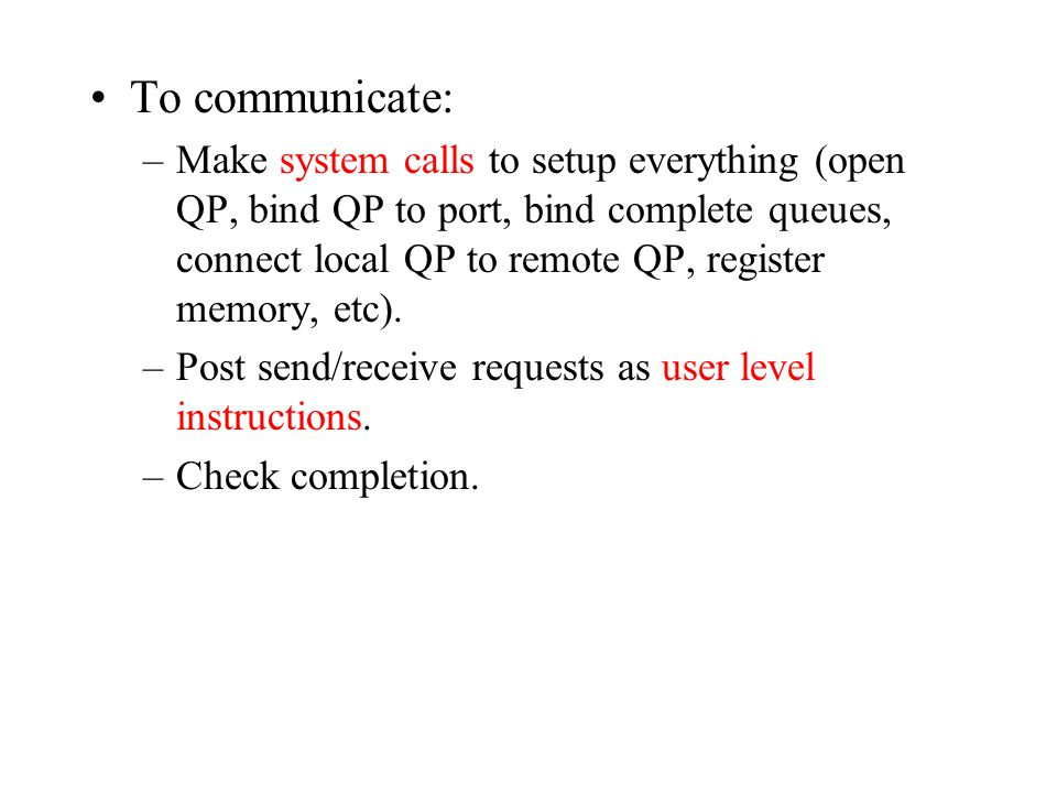 To communicate: –Make system calls to setup everything (open QP, bind QP to port, bind complete queues, connect local QP to remote QP, register memory