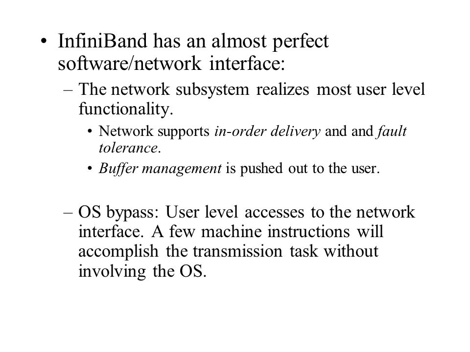 InfiniBand has an almost perfect software/network interface: –The network subsystem realizes most user level functionality. Network supports in-order