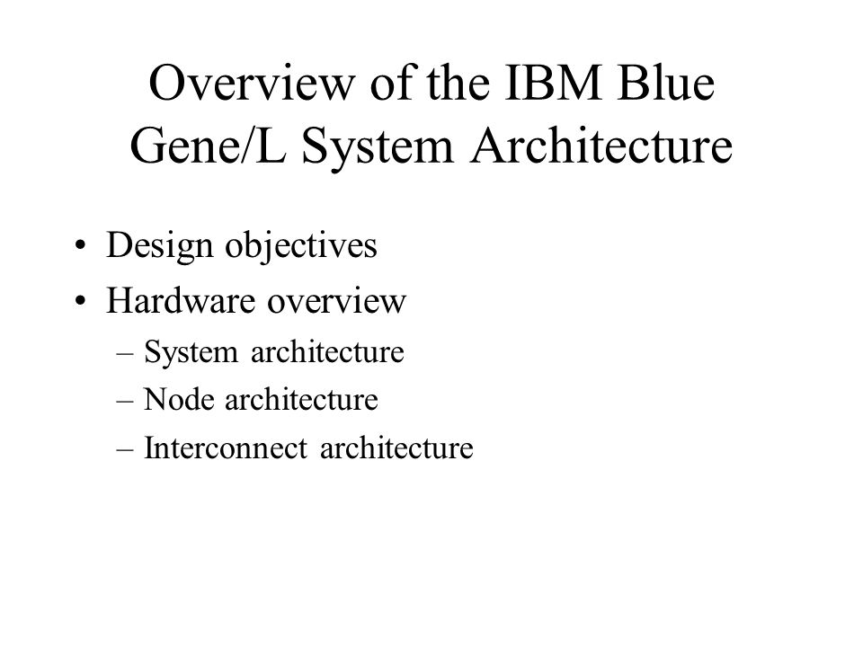 Overview of the IBM Blue Gene/L System Architecture Design objectives Hardware overview –System architecture –Node architecture –Interconnect architec