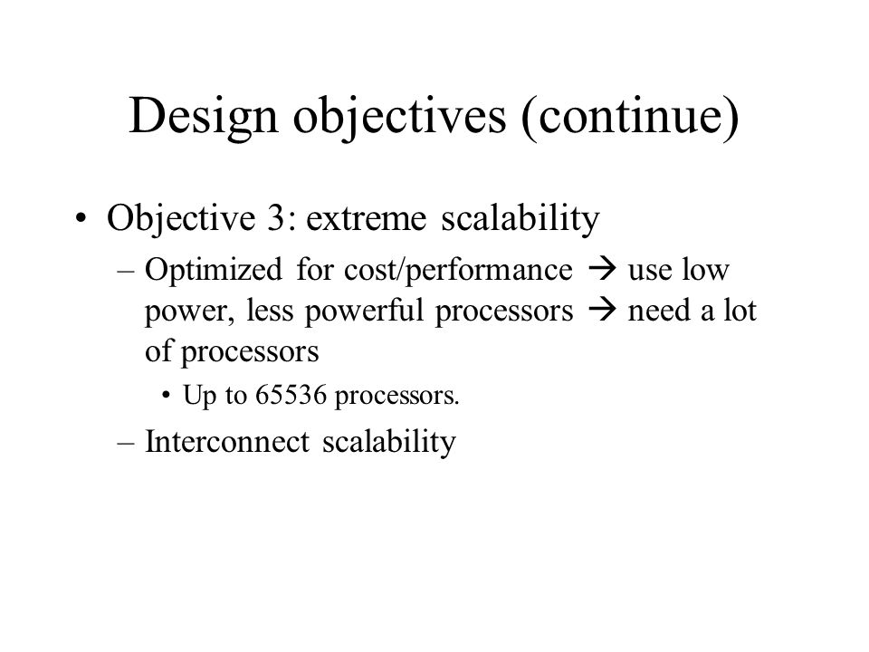 Design objectives (continue) Objective 3: extreme scalability –Optimized for cost/performance  use low power, less powerful processors  need a lot of processors Up to 65536 processors.