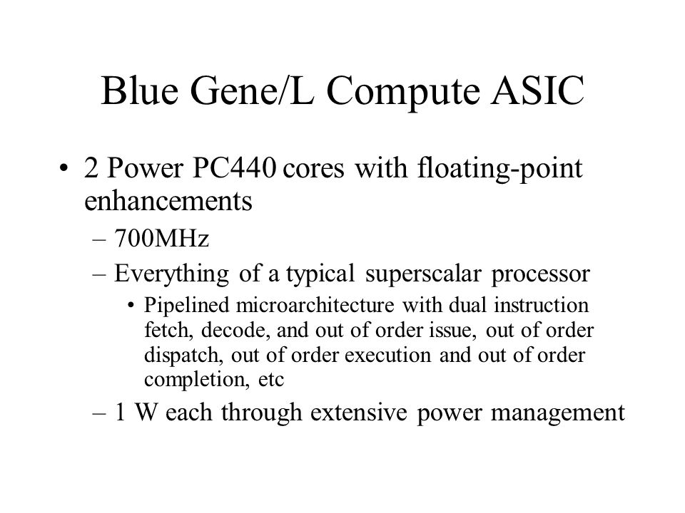 Blue Gene/L Compute ASIC 2 Power PC440 cores with floating-point enhancements –700MHz –Everything of a typical superscalar processor Pipelined microarchitecture with dual instruction fetch, decode, and out of order issue, out of order dispatch, out of order execution and out of order completion, etc –1 W each through extensive power management