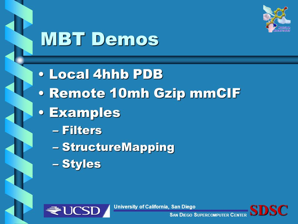 S AN D IEGO S UPERCOMPUTER C ENTER University of California, San DiegoSDSC MBT Demos Local 4hhb PDBLocal 4hhb PDB Remote 10mh Gzip mmCIFRemote 10mh Gzip mmCIF ExamplesExamples –Filters –StructureMapping –Styles