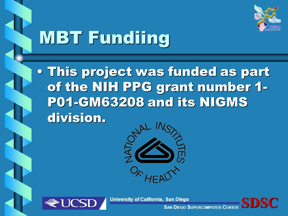 S AN D IEGO S UPERCOMPUTER C ENTER University of California, San DiegoSDSC MBT Fundiing This project was funded as part of the NIH PPG grant number 1- P01-GM63208 and its NIGMS division.This project was funded as part of the NIH PPG grant number 1- P01-GM63208 and its NIGMS division.