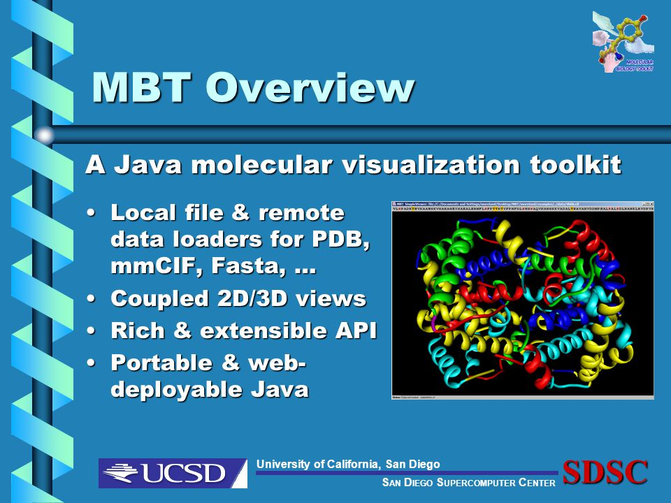 S AN D IEGO S UPERCOMPUTER C ENTER University of California, San DiegoSDSC MBT Overview A Java molecular visualization toolkit Local file & remote data loaders for PDB, mmCIF, Fasta, …Local file & remote data loaders for PDB, mmCIF, Fasta, … Coupled 2D/3D viewsCoupled 2D/3D views Rich & extensible APIRich & extensible API Portable & web- deployable JavaPortable & web- deployable Java