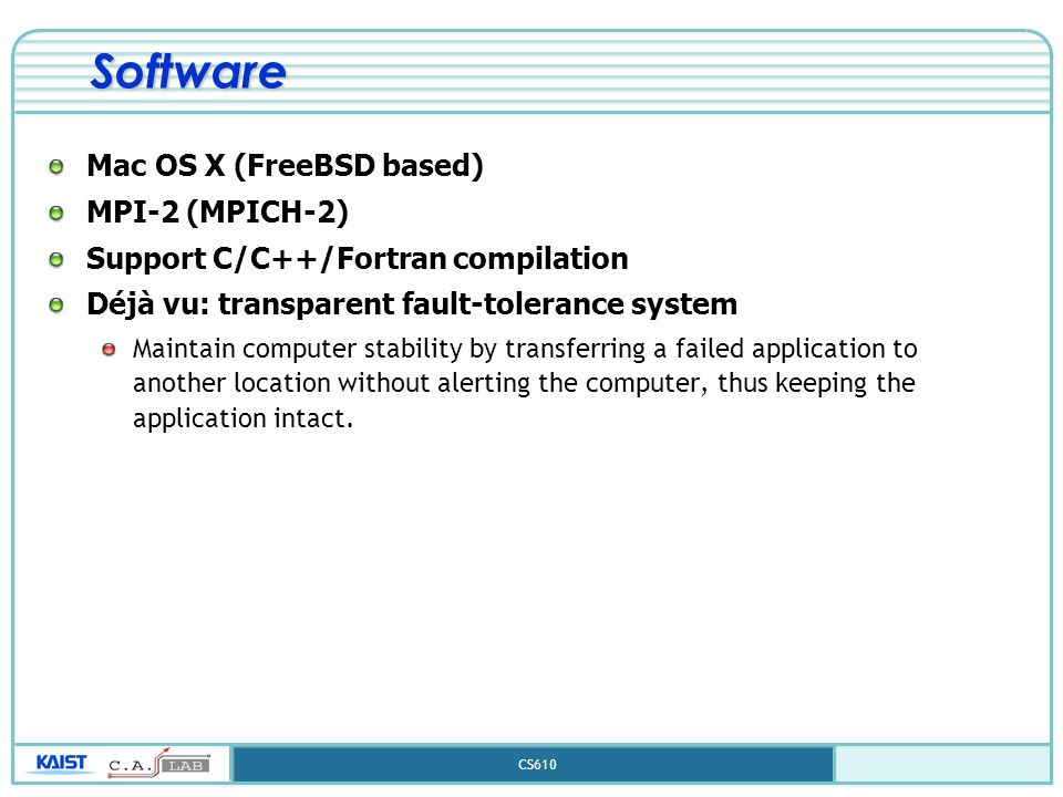 CS610 Software Mac OS X (FreeBSD based) MPI-2 (MPICH-2) Support C/C++/Fortran compilation Déjà vu: transparent fault-tolerance system Maintain compute