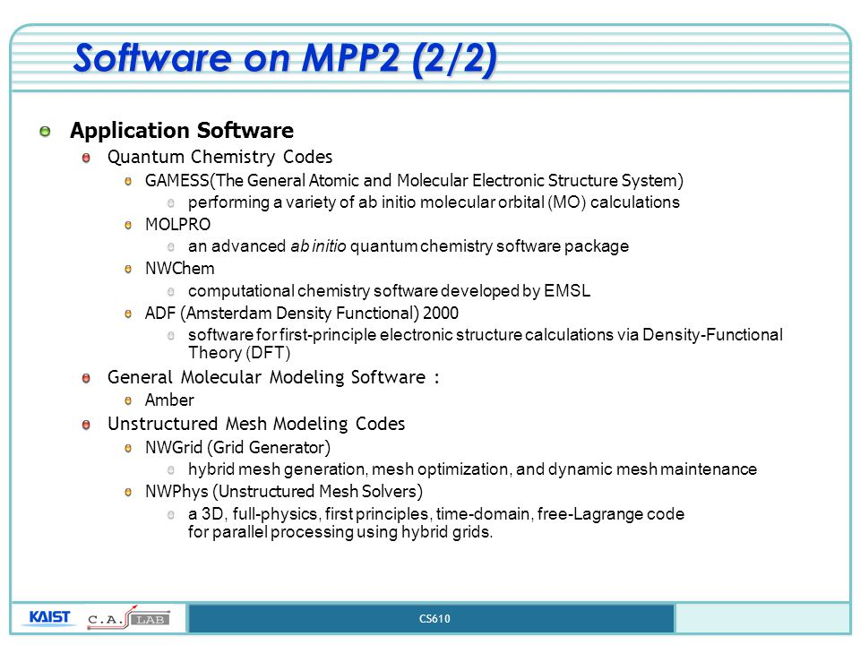CS610 Software on MPP2 (2/2) Application Software Quantum Chemistry Codes GAMESS(The General Atomic and Molecular Electronic Structure System) performing a variety of ab initio molecular orbital (MO) calculations MOLPRO an advanced ab initio quantum chemistry software package NWChem computational chemistry software developed by EMSL ADF (Amsterdam Density Functional) 2000 software for first-principle electronic structure calculations via Density-Functional Theory (DFT) General Molecular Modeling Software : Amber Unstructured Mesh Modeling Codes NWGrid (Grid Generator) hybrid mesh generation, mesh optimization, and dynamic mesh maintenance NWPhys (Unstructured Mesh Solvers) a 3D, full-physics, first principles, time-domain, free-Lagrange code for parallel processing using hybrid grids.