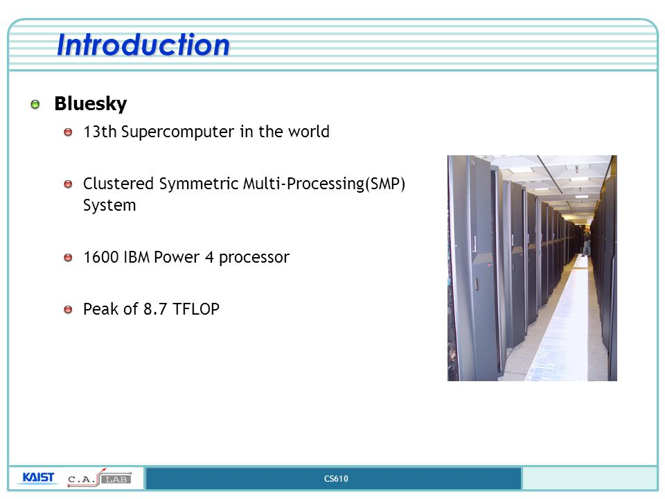 CS610 Introduction Bluesky 13th Supercomputer in the world Clustered Symmetric Multi-Processing(SMP) System 1600 IBM Power 4 processor Peak of 8.7 TFL