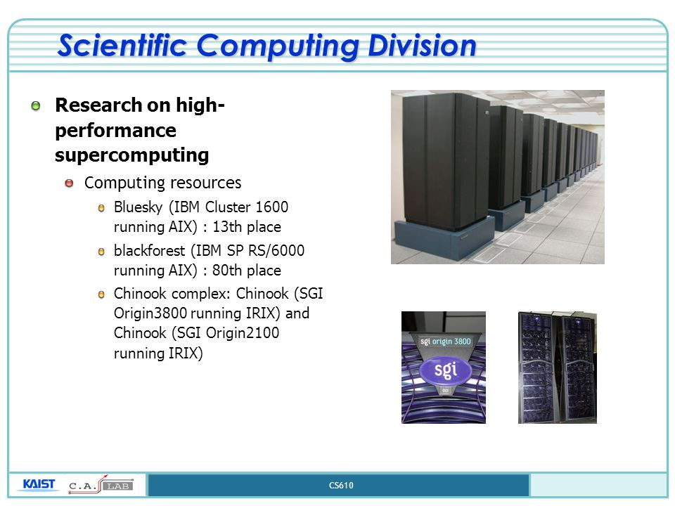 CS610 Scientific Computing Division Research on high- performance supercomputing Computing resources Bluesky (IBM Cluster 1600 running AIX) : 13th place blackforest (IBM SP RS/6000 running AIX) : 80th place Chinook complex: Chinook (SGI Origin3800 running IRIX) and Chinook (SGI Origin2100 running IRIX)