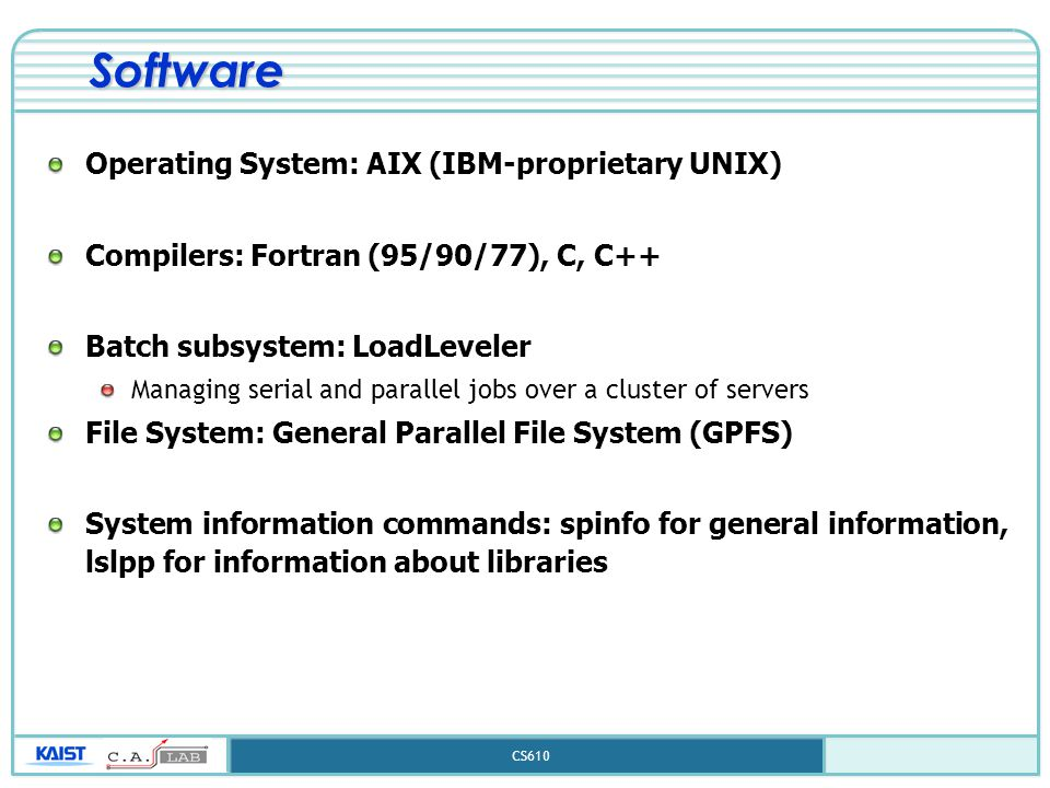 CS610 Software Operating System: AIX (IBM-proprietary UNIX) Compilers: Fortran (95/90/77), C, C++ Batch subsystem: LoadLeveler Managing serial and par