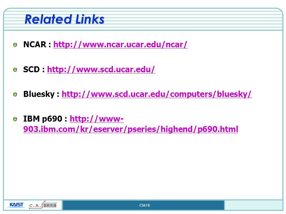 CS610 Related Links NCAR : http://www.ncar.ucar.edu/ncar/http://www.ncar.ucar.edu/ncar/ SCD : http://www.scd.ucar.edu/http://www.scd.ucar.edu/ Bluesky : http://www.scd.ucar.edu/computers/bluesky/http://www.scd.ucar.edu/computers/bluesky/ IBM p690 : http://www- 903.ibm.com/kr/eserver/pseries/highend/p690.htmlhttp://www- 903.ibm.com/kr/eserver/pseries/highend/p690.html