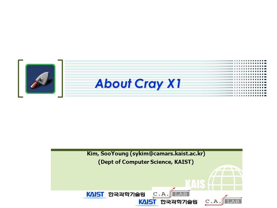 KAIS T About Cray X1 Kim, SooYoung (sykim@camars.kaist.ac.kr) (Dept of Computer Science, KAIST)