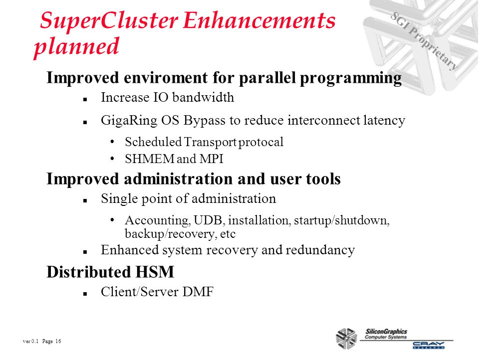 ver 0.1 Page 16 SGI Proprietary SuperCluster Enhancements planned Improved enviroment for parallel programming n Increase IO bandwidth n GigaRing OS Bypass to reduce interconnect latency Scheduled Transport protocal SHMEM and MPI Improved administration and user tools n Single point of administration Accounting, UDB, installation, startup/shutdown, backup/recovery, etc n Enhanced system recovery and redundancy Distributed HSM n Client/Server DMF