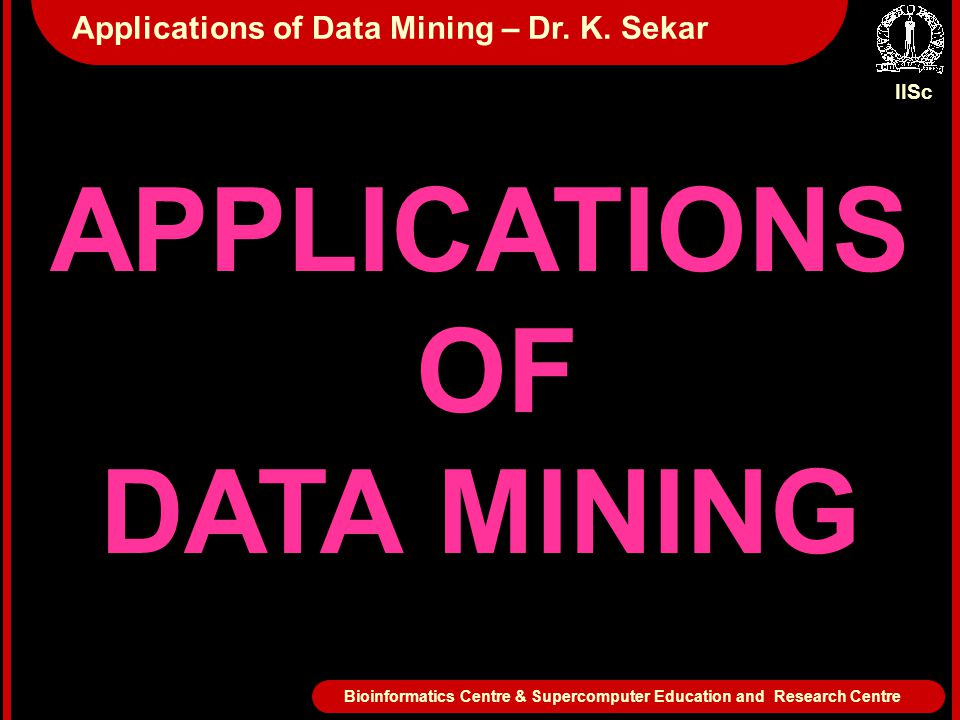 APPLICATIONS OF DATA MINING IISc Bioinformatics Centre & Supercomputer Education and Research Centre Applications of Data Mining – Dr. K. Sekar
