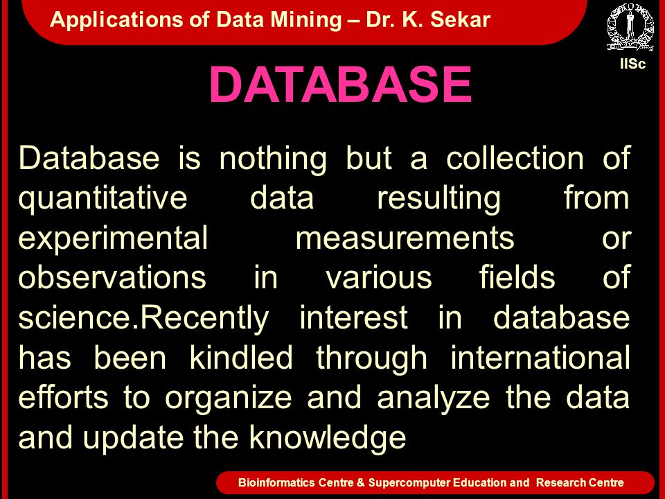 DATABASE Database is nothing but a collection of quantitative data resulting from experimental measurements or observations in various fields of science.Recently interest in database has been kindled through international efforts to organize and analyze the data and update the knowledge IISc Bioinformatics Centre & Supercomputer Education and Research Centre Applications of Data Mining – Dr.