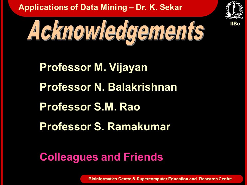 IISc Bioinformatics Centre & Supercomputer Education and Research Centre Applications of Data Mining – Dr. K. Sekar Professor M. Vijayan Professor N.