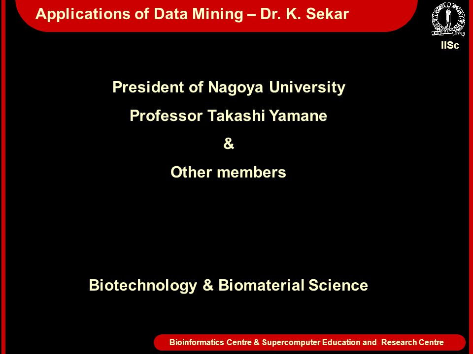 IISc Bioinformatics Centre & Supercomputer Education and Research Centre Applications of Data Mining – Dr. K. Sekar President of Nagoya University Pro