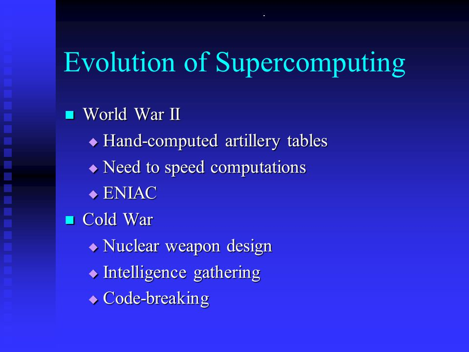 . Evolution of Supercomputing World War II World War II  Hand-computed artillery tables  Need to speed computations  ENIAC Cold War Cold War  Nuclear weapon design  Intelligence gathering  Code-breaking