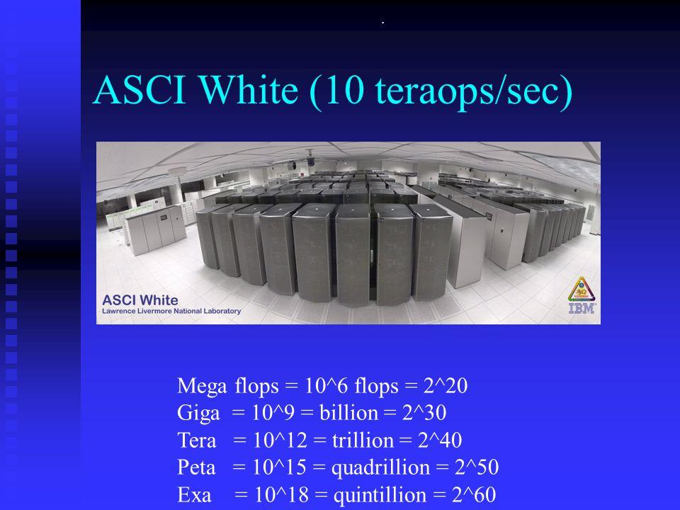 . ASCI White (10 teraops/sec) Mega flops = 10^6 flops = 2^20 Giga = 10^9 = billion = 2^30 Tera = 10^12 = trillion = 2^40 Peta = 10^15 = quadrillion = 2^50 Exa = 10^18 = quintillion = 2^60