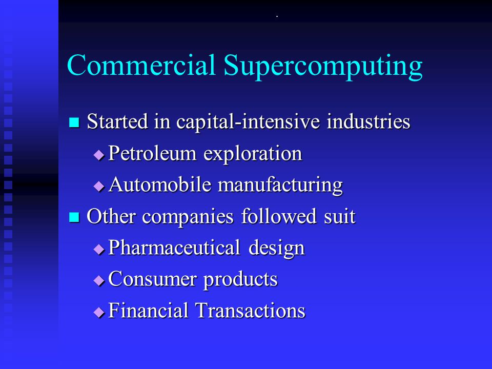 . Commercial Supercomputing Started in capital-intensive industries Started in capital-intensive industries  Petroleum exploration  Automobile manufacturing Other companies followed suit Other companies followed suit  Pharmaceutical design  Consumer products  Financial Transactions