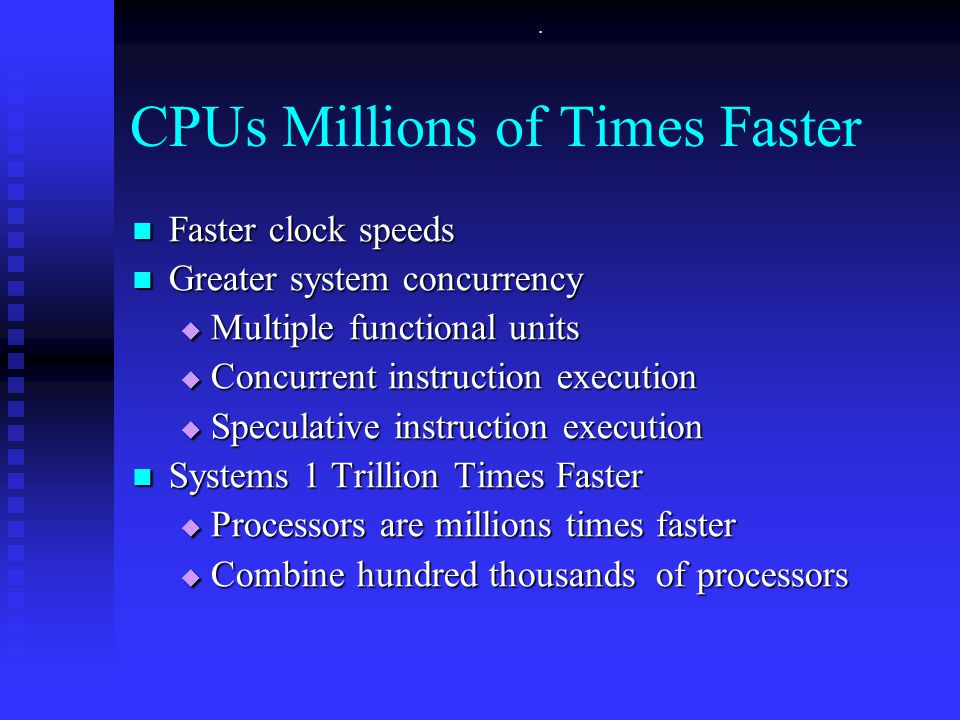 . CPUs Millions of Times Faster Faster clock speeds Faster clock speeds Greater system concurrency Greater system concurrency  Multiple functional un