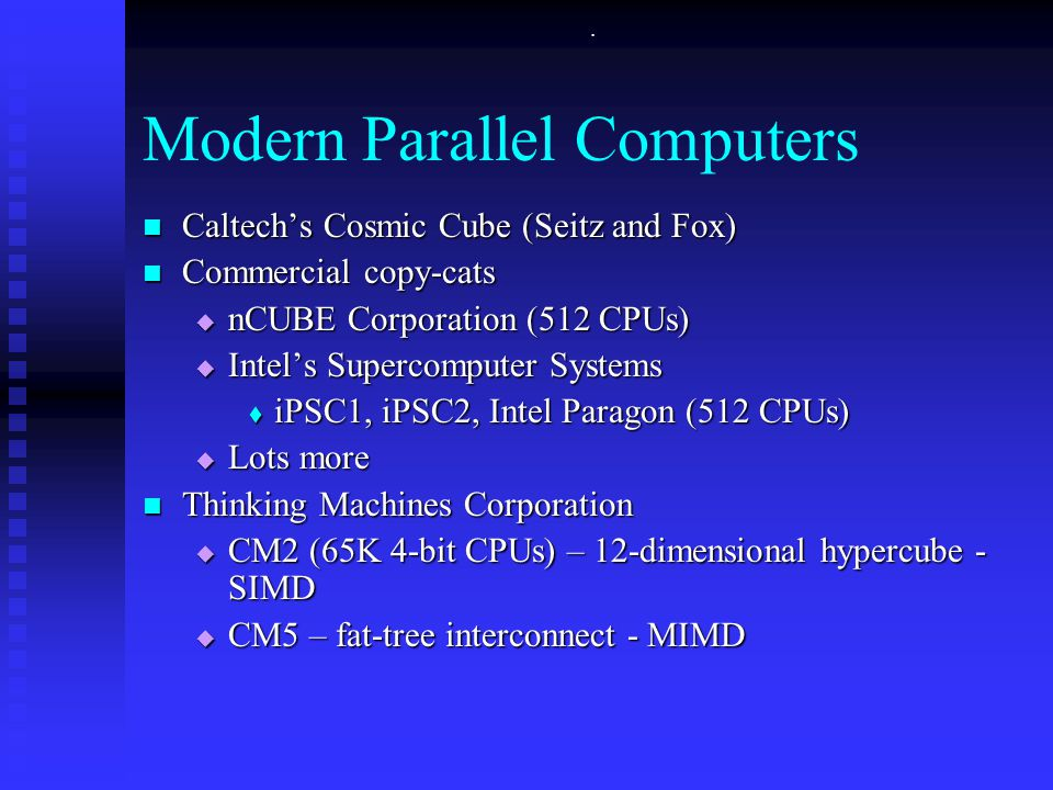 . Modern Parallel Computers Caltech's Cosmic Cube (Seitz and Fox) Caltech's Cosmic Cube (Seitz and Fox) Commercial copy-cats Commercial copy-cats  nCUBE Corporation (512 CPUs)  Intel's Supercomputer Systems  iPSC1, iPSC2, Intel Paragon (512 CPUs)  Lots more Thinking Machines Corporation Thinking Machines Corporation  CM2 (65K 4-bit CPUs) – 12-dimensional hypercube - SIMD  CM5 – fat-tree interconnect - MIMD