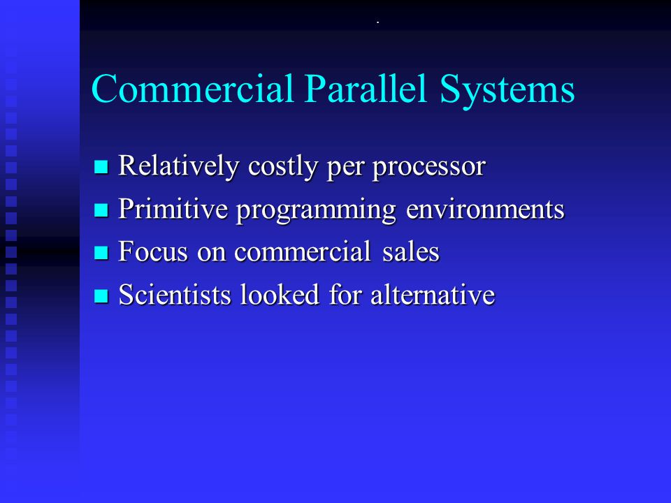 . Commercial Parallel Systems Relatively costly per processor Relatively costly per processor Primitive programming environments Primitive programming environments Focus on commercial sales Focus on commercial sales Scientists looked for alternative Scientists looked for alternative