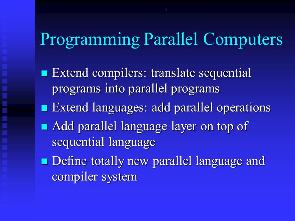 . Programming Parallel Computers Extend compilers: translate sequential programs into parallel programs Extend compilers: translate sequential programs into parallel programs Extend languages: add parallel operations Extend languages: add parallel operations Add parallel language layer on top of sequential language Add parallel language layer on top of sequential language Define totally new parallel language and compiler system Define totally new parallel language and compiler system