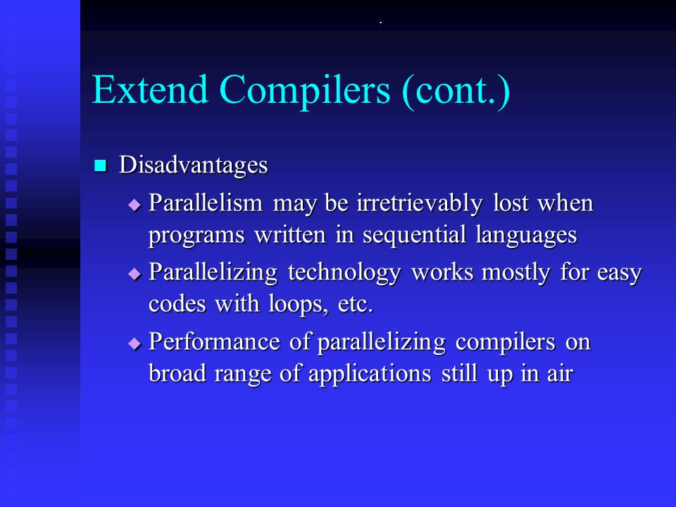 Extend Compilers (cont.) Disadvantages Disadvantages  Parallelism may be irretrievably lost when programs written in sequential languages  Parallelizing technology works mostly for easy codes with loops, etc.
