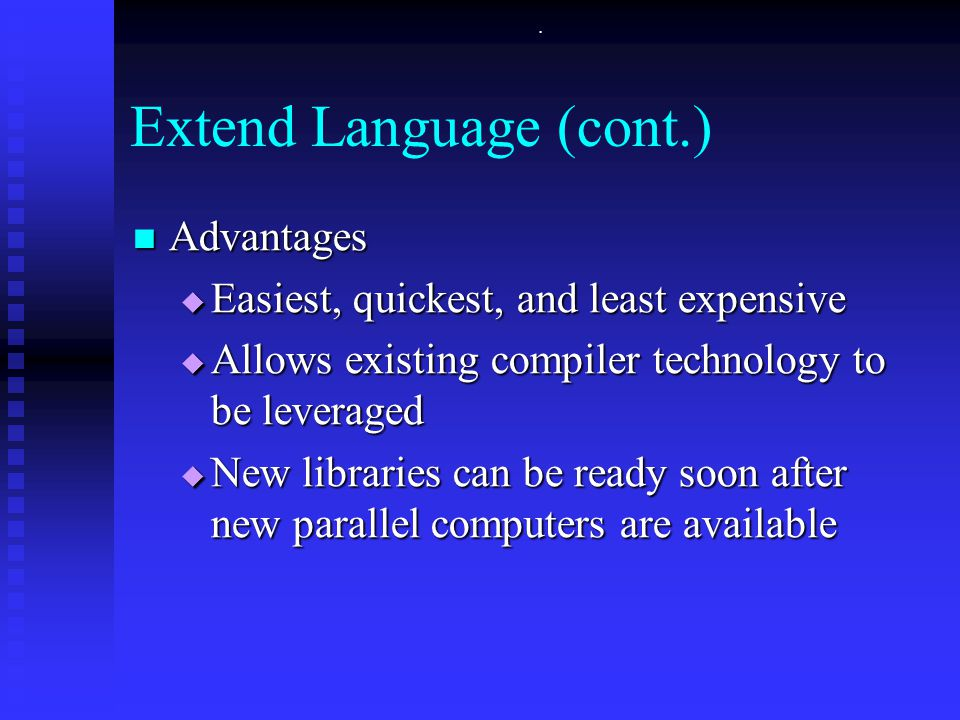 . Extend Language (cont.) Advantages Advantages  Easiest, quickest, and least expensive  Allows existing compiler technology to be leveraged  New libraries can be ready soon after new parallel computers are available