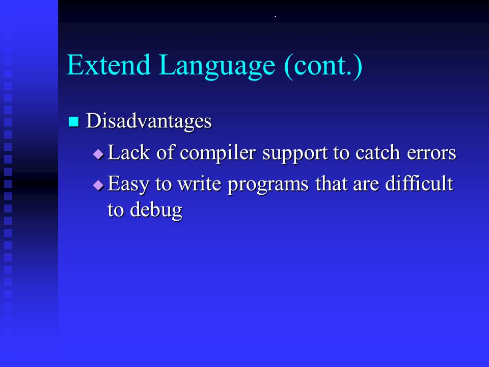 . Extend Language (cont.) Disadvantages Disadvantages  Lack of compiler support to catch errors  Easy to write programs that are difficult to debug