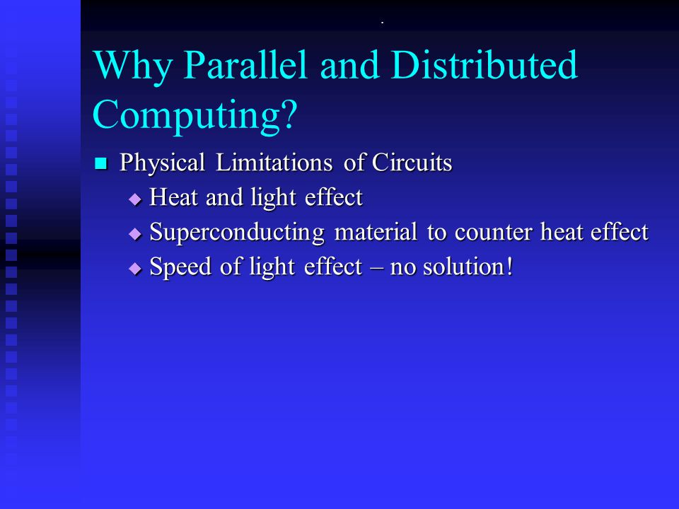 . Why Parallel and Distributed Computing? Physical Limitations of Circuits Physical Limitations of Circuits  Heat and light effect  Superconducting