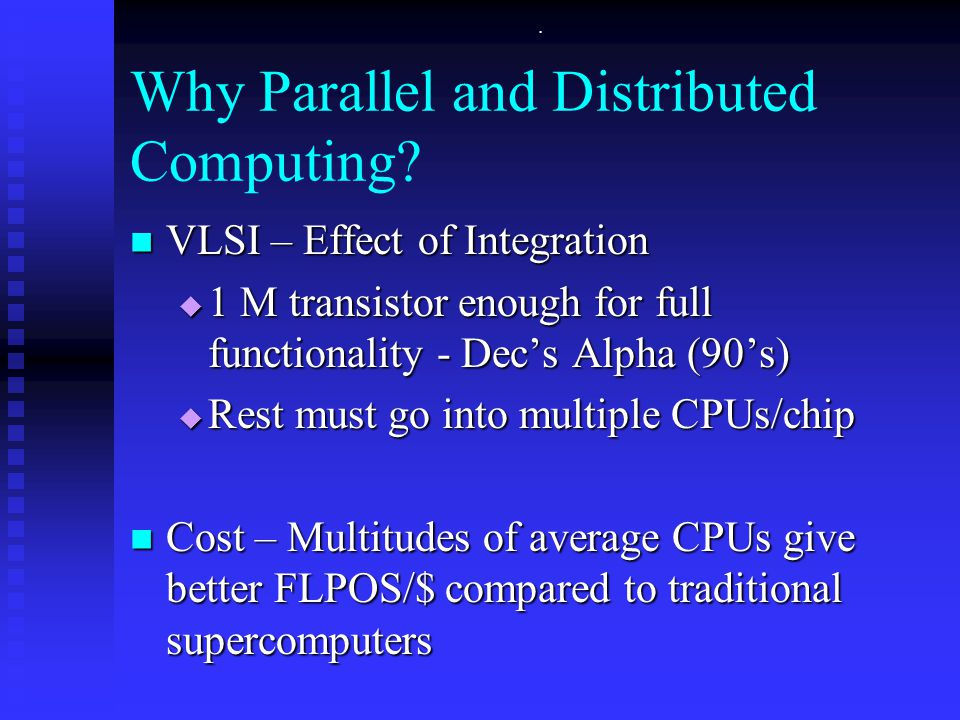 . VLSI – Effect of Integration VLSI – Effect of Integration  1 M transistor enough for full functionality - Dec's Alpha (90's)  Rest must go into multiple CPUs/chip Cost – Multitudes of average CPUs give better FLPOS/$ compared to traditional supercomputers Cost – Multitudes of average CPUs give better FLPOS/$ compared to traditional supercomputers Why Parallel and Distributed Computing