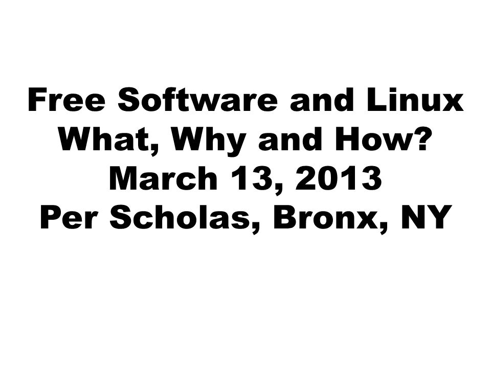Free Software and Linux What, Why and How March 13, 2013 Per Scholas, Bronx, NY
