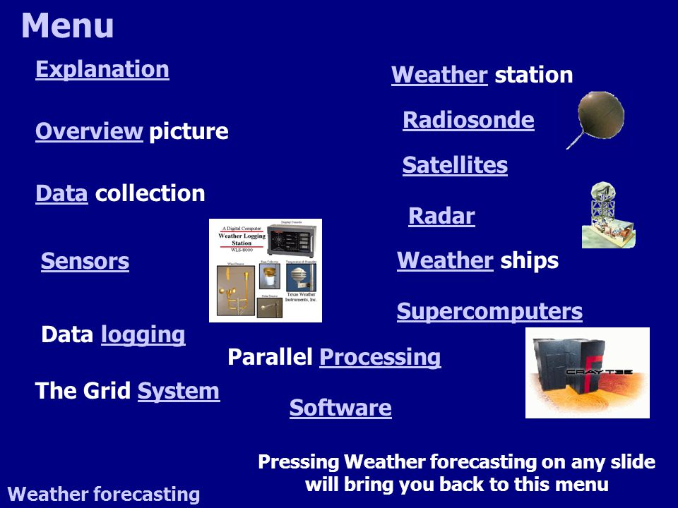 Menu Weather forecasting Explanation OverviewOverview picture DataData collection Sensors Data logginglogging The Grid SystemSystem WeatherWeather station Radiosonde Satellites Radar WeatherWeather ships Supercomputers Parallel ProcessingProcessing Software Pressing Weather forecasting on any slide will bring you back to this menu