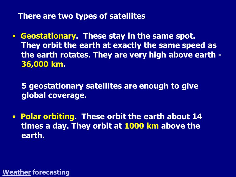 There are two types of satellites. Geostationary.
