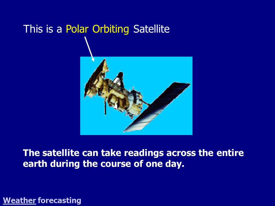 This is a Polar Orbiting Satellite WeatherWeather forecasting The satellite can take readings across the entire earth during the course of one day.