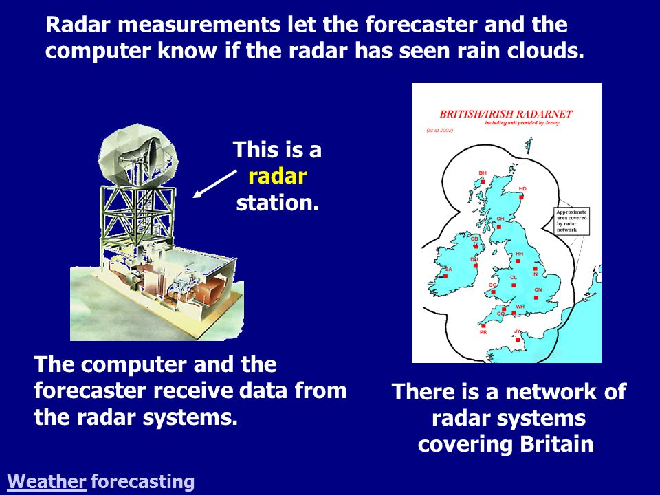 WeatherWeather forecasting There is a network of radar systems covering Britain. This is a radar station. The computer and the forecaster receive data