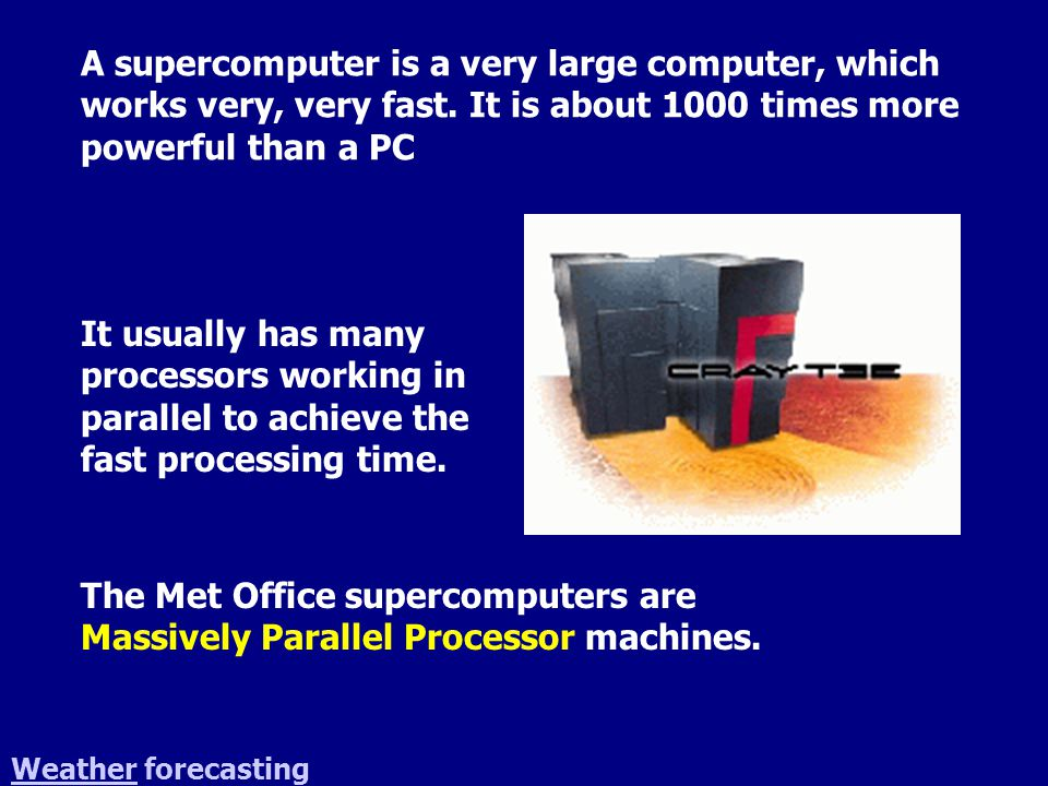 WeatherWeather forecasting A supercomputer is a very large computer, which works very, very fast.