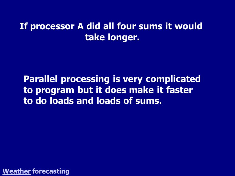 WeatherWeather forecasting If processor A did all four sums it would take longer.