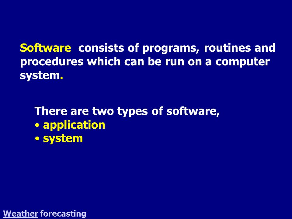 WeatherWeather forecasting Software consists of programs, routines and procedures which can be run on a computer system. There are two types of softwa