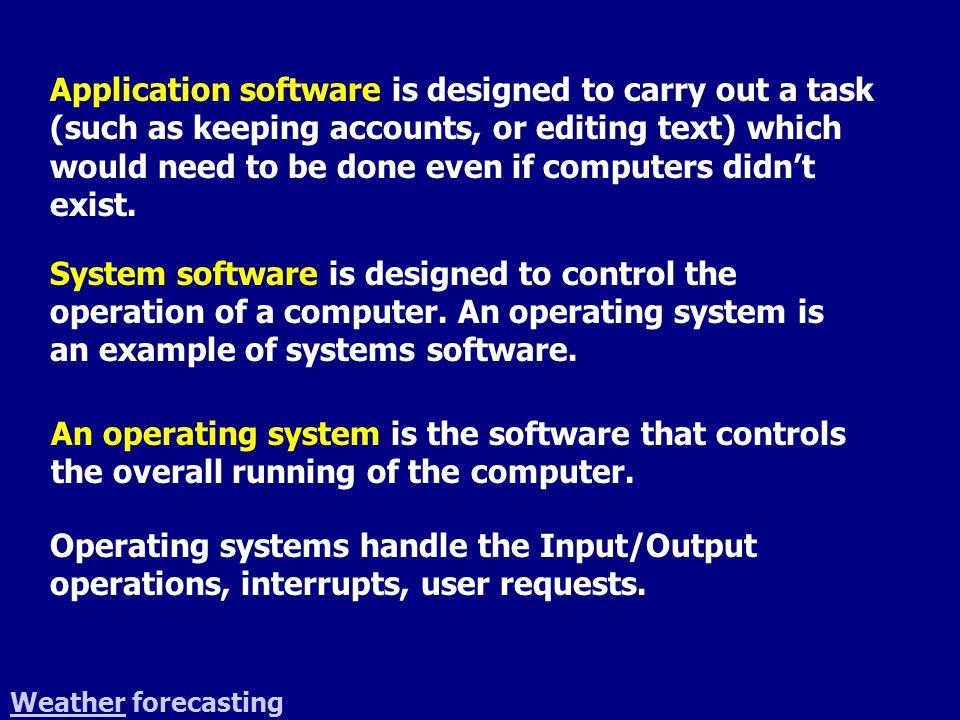 Application software is designed to carry out a task (such as keeping accounts, or editing text) which would need to be done even if computers didn't