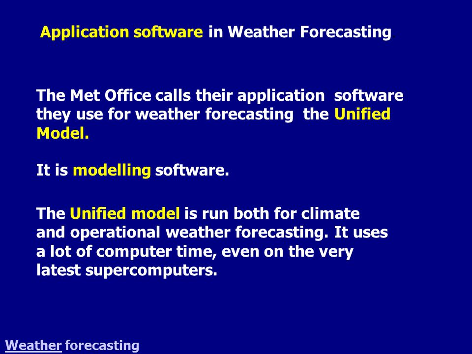The Met Office calls their application software they use for weather forecasting the Unified Model. It is modelling software. WeatherWeather forecasti