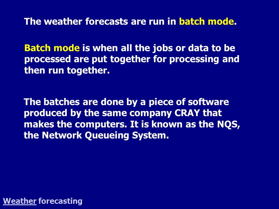 WeatherWeather forecasting The weather forecasts are run in batch mode. Batch mode is when all the jobs or data to be processed are put together for p