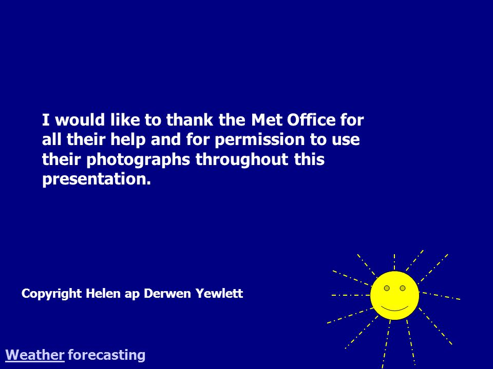 WeatherWeather forecasting Copyright Helen ap Derwen Yewlett I would like to thank the Met Office for all their help and for permission to use their p