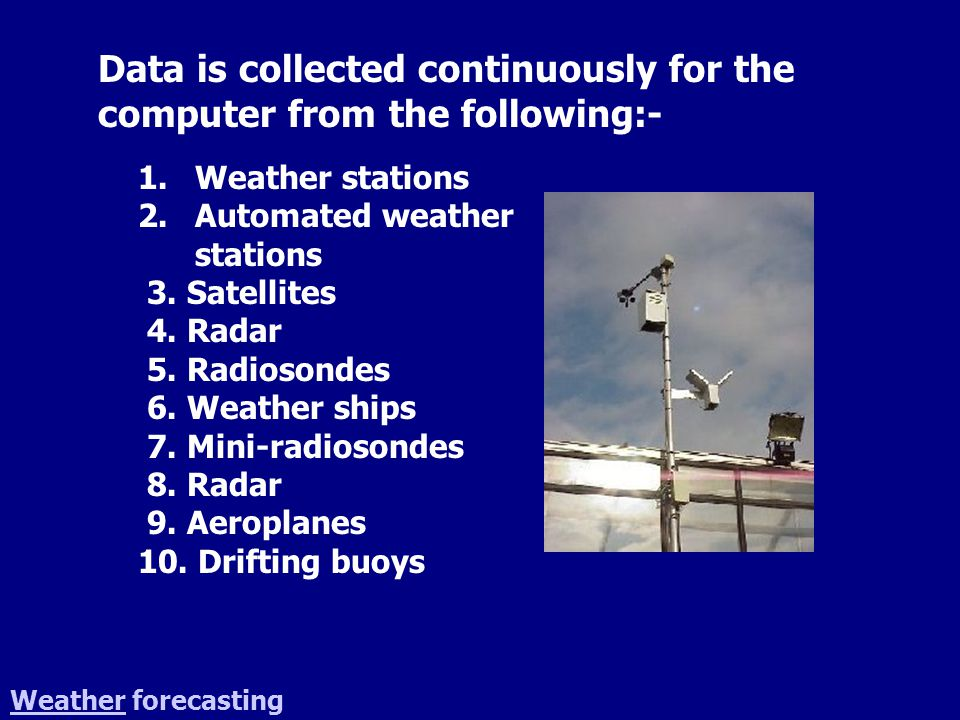 WeatherWeather forecasting The data measurements are made by sensors A sensor is a transducer which responds to some physical property such as pressure, temperature, rate of flow.