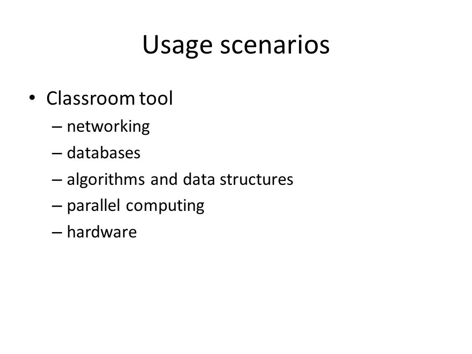 Usage scenarios Classroom tool – networking – databases – algorithms and data structures – parallel computing – hardware