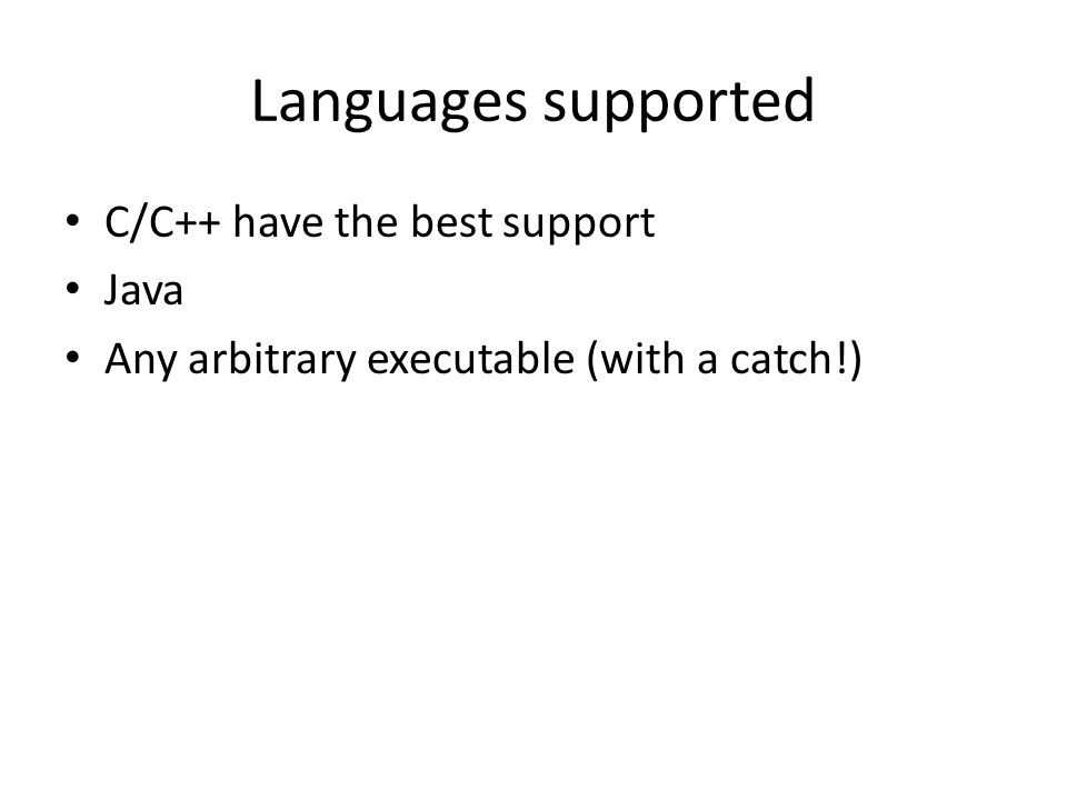 Languages supported C/C++ have the best support Java Any arbitrary executable (with a catch!)