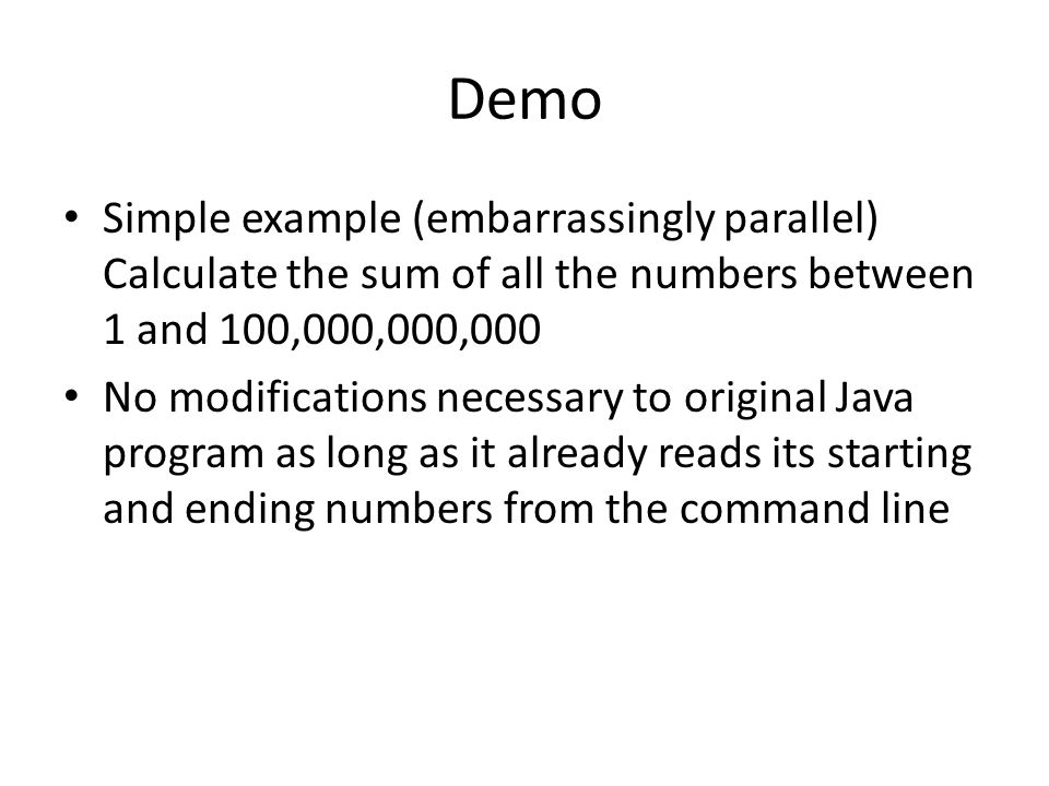 Demo Simple example (embarrassingly parallel) Calculate the sum of all the numbers between 1 and 100,000,000,000 No modifications necessary to original Java program as long as it already reads its starting and ending numbers from the command line
